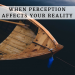 When Perception Affects Your Reality