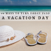 10 Ways to Turn Today into a Vacation Day